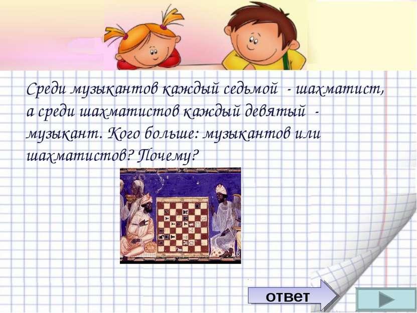 Среди музыкантов каждый седьмой - шахматист, а среди шахматистов каждый девят...