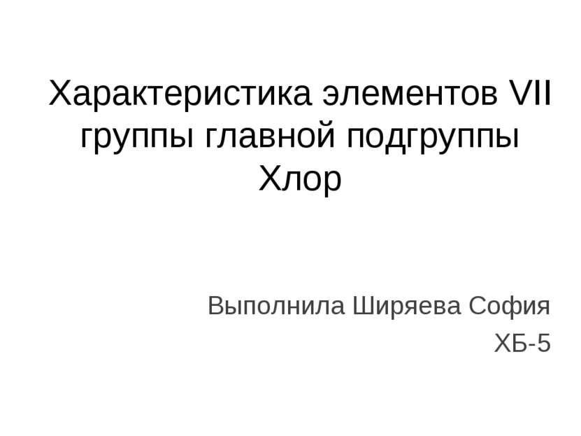 Характеристика элементов VII группы главной подгруппы Хлор Выполнила Ширяева ...