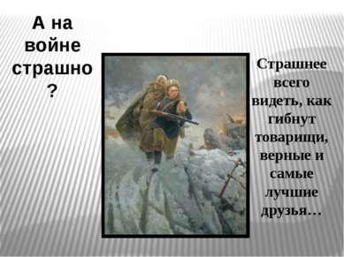 А на войне страшно? Страшнее всего видеть, как гибнут товарищи, верные и самы...