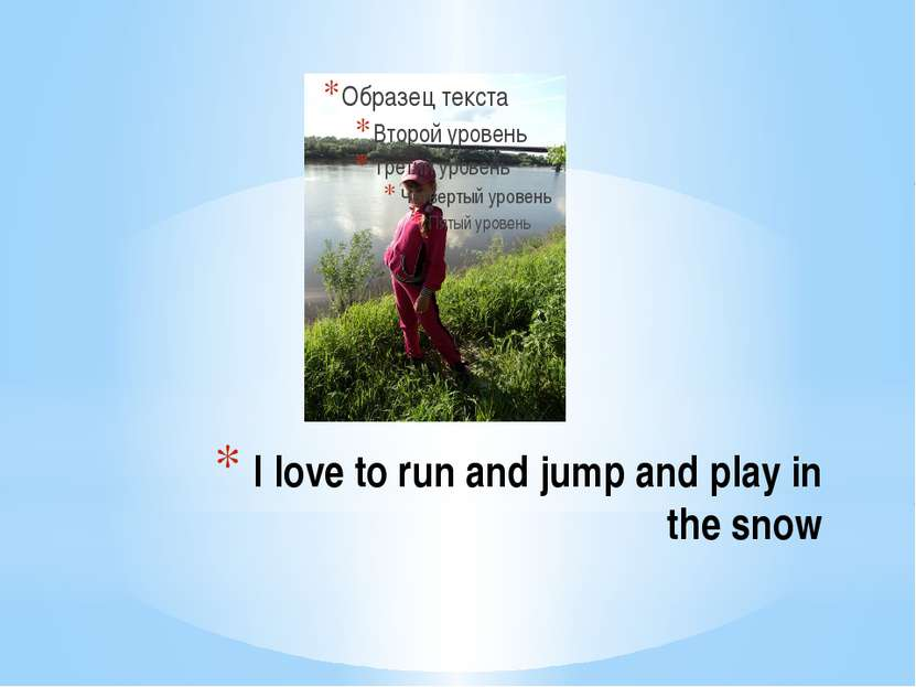 I love to run and jump and play in the snow