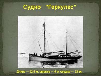 """Судно """"Геркулес"""" Длина — 22,5 м, ширина — 6 м, осадка — 2,6 м."""