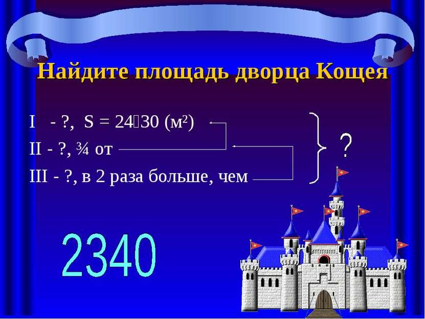 Найдите площадь дворца Кощея I - ?, S = 24 30 (м²) II - ?, ¾ от III - ?, в 2 ...