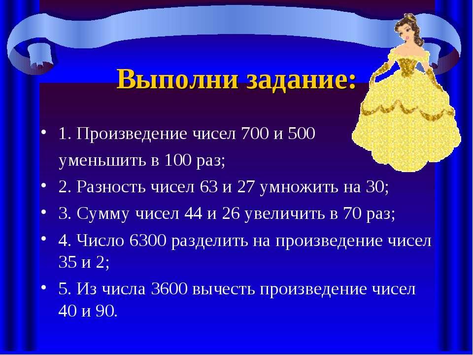 Выполни задание: 1. Произведение чисел 700 и 500 уменьшить в 100 раз; 2. Разн...
