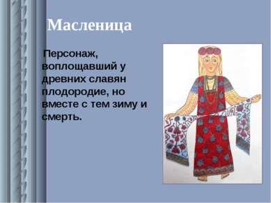 Масленица Персонаж, воплощавший у древних славян плодородие, но вместе с тем ...