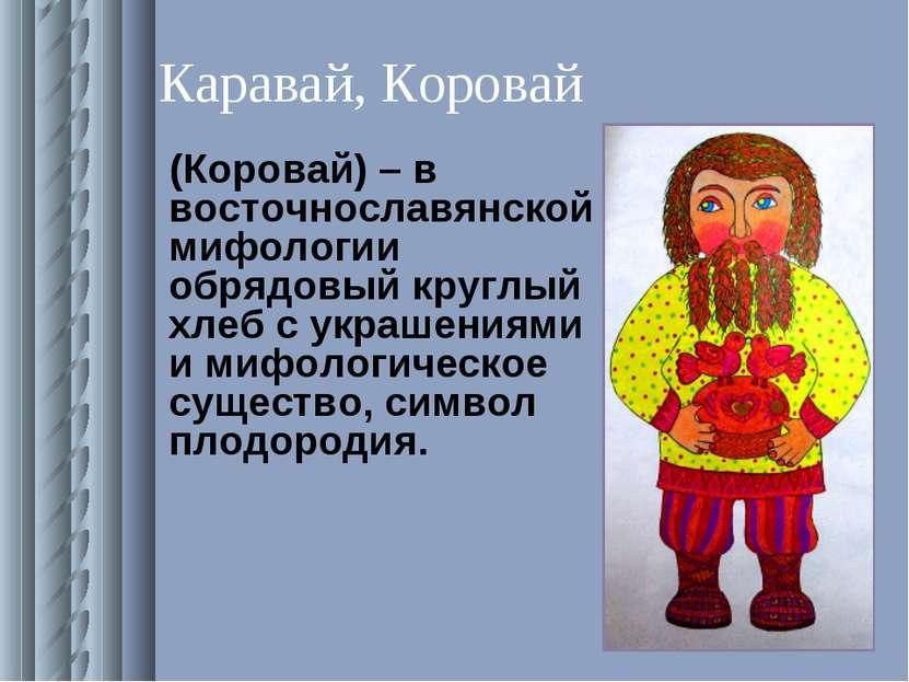 Каравай, Коровай (Коровай) – в восточнославянской мифологии обрядовый круглый...