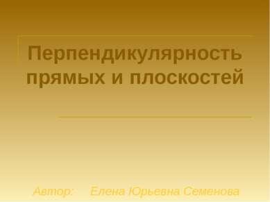 Перпендикулярность прямых и плоскостей Автор: Елена Юрьевна Семенова