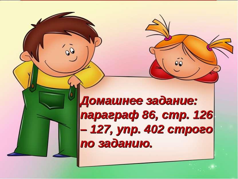 Домашнее задание: параграф 86, стр. 126 – 127, упр. 402 строго по заданию.