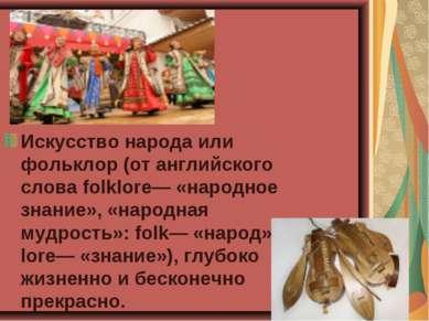 Искусство народа или фольклор (от английского слова folklore— «народное знани...