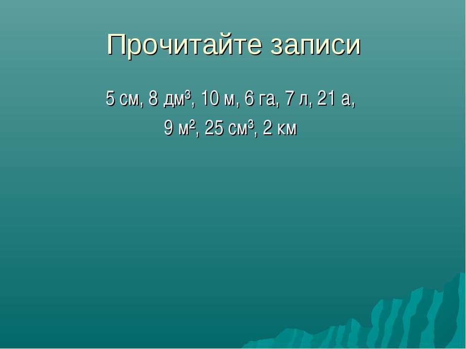 Прочитайте записи 5 см, 8 дм³, 10 м, 6 га, 7 л, 21 а, 9 м², 25 см³, 2 км