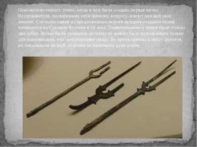 Невозможно сказать точно, когда и кем была создана первая вилка. Исследовател...