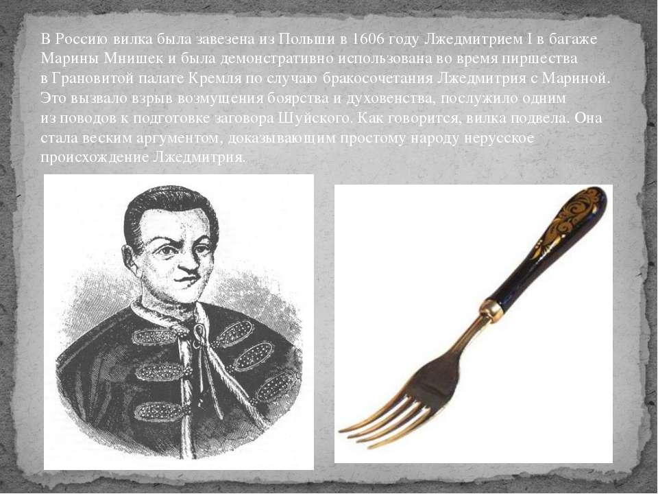 ВРоссию вилка была завезена изПольши в1606году Лжедмитрием Iвбагаже Мар...