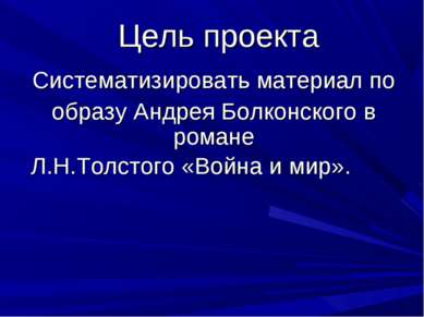 Цель проекта Систематизировать материал по образу Андрея Болконского в романе...