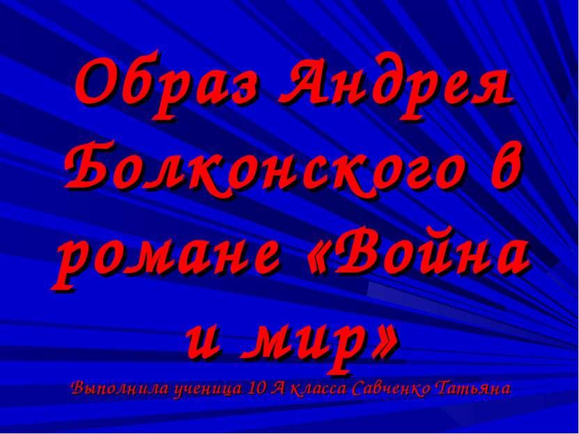 Образ Андрея Болконского в романе «Война и мир» Выполнила ученица 10 А класса...