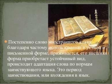 Постепенно слово иностранного языка, благодаря частому использованию в устной...