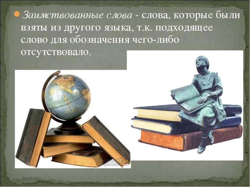 Заимствованные слова - слова, которые были взяты из другого языка, т.к. подхо...