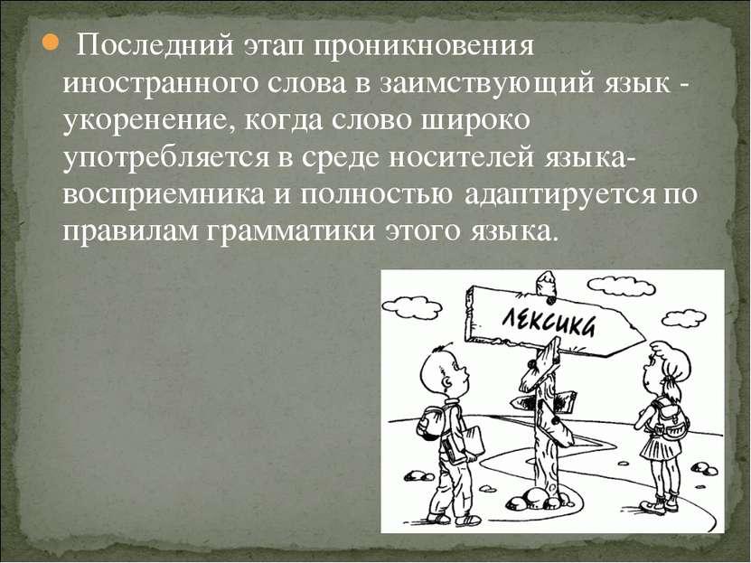 Последний этап проникновения иностранного слова в заимствующий язык - укорене...