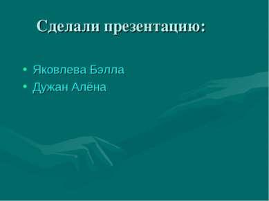 Сделали презентацию: Яковлева Бэлла Дужан Алёна