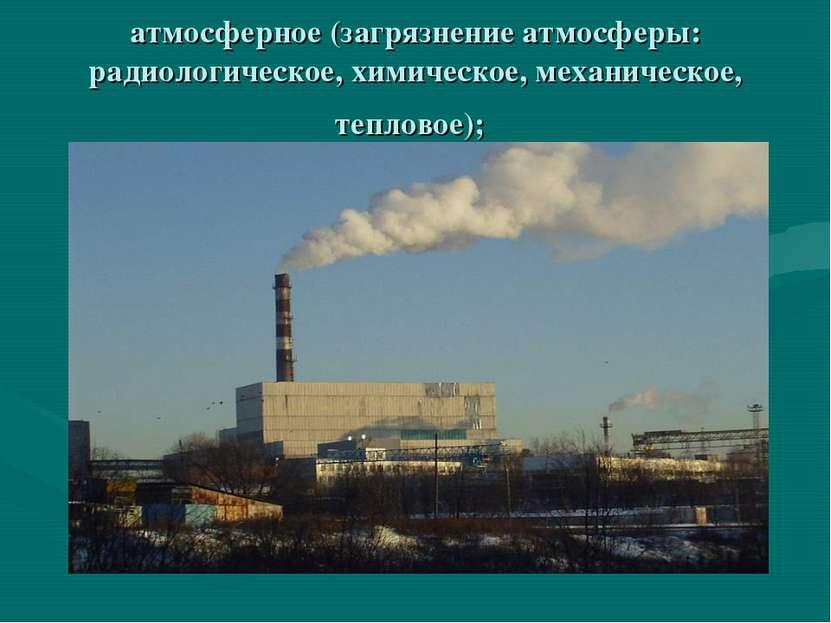 атмосферное (загрязнение атмосферы: радиологическое, химическое, механическое...