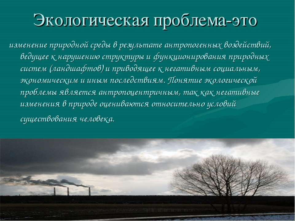 Экологическая проблема-это изменение природной среды в результате антропогенн...