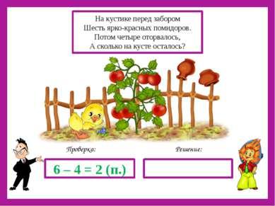 Решение: Проверка: 6 – 4 = 2 (п.) На кустике перед забором Шесть ярко-красных...