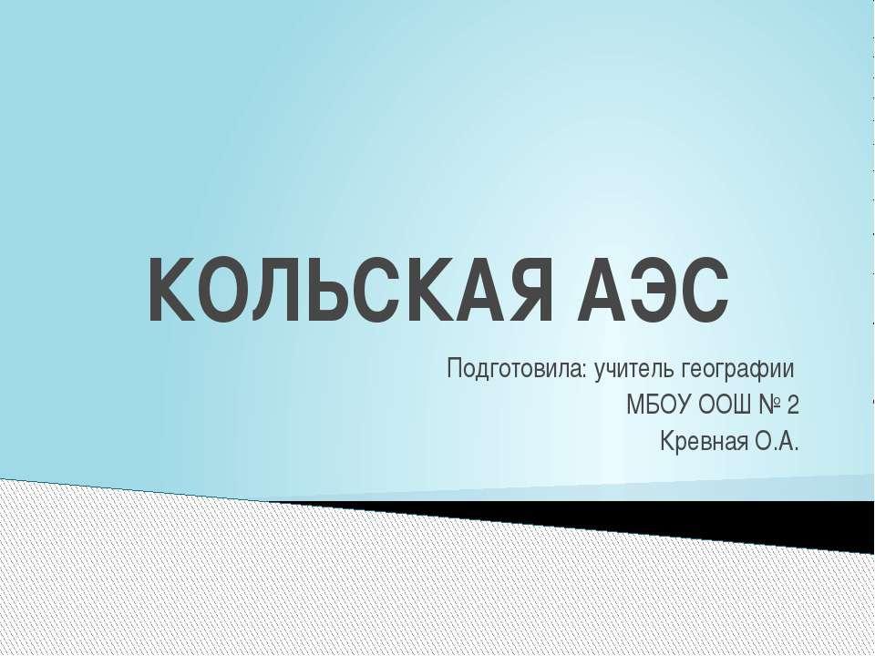 КОЛЬСКАЯ АЭС Подготовила: учитель географии МБОУ ООШ № 2 Кревная О.А.