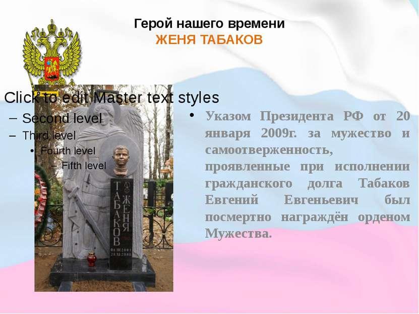 Герой нашего времени ЖЕНЯ ТАБАКОВ Указом Президента РФ от 20 января 2009г. за...