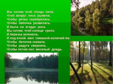 Мы хотим, чтоб птицы пели, Чтоб вокруг леса шумели, Чтобы речка серебрилась, ...