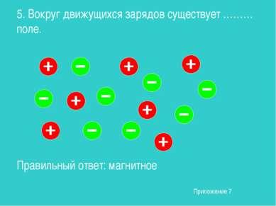 5. Вокруг движущихся зарядов существует ……… поле. Правильный ответ: магнитное...