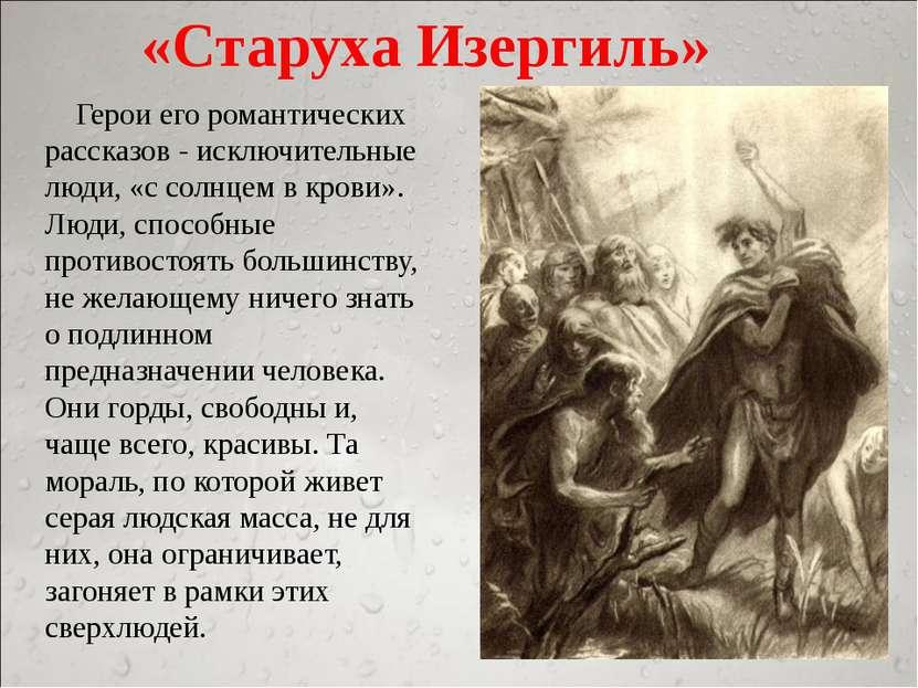 «Старуха Изергиль» Герои его романтических рассказов - исключительные люди, «...