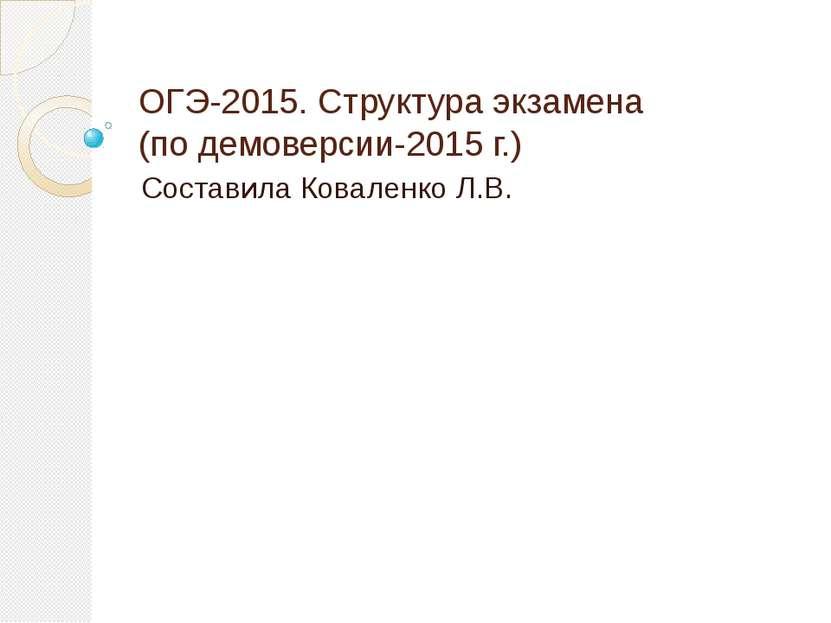 ОГЭ-2015. Структура экзамена (по демоверсии-2015 г.) Составила Коваленко Л.В.