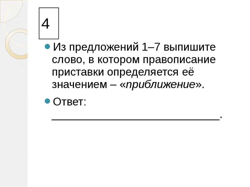 4 Из предложений 1–7 выпишите слово, в котором правописание приставки определ...