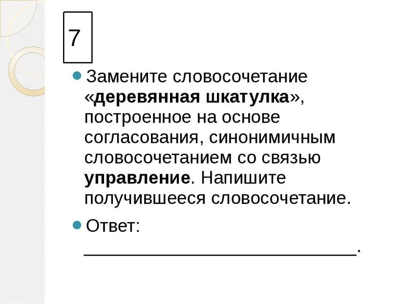7 Замените словосочетание «деревянная шкатулка», построенное на основе соглас...