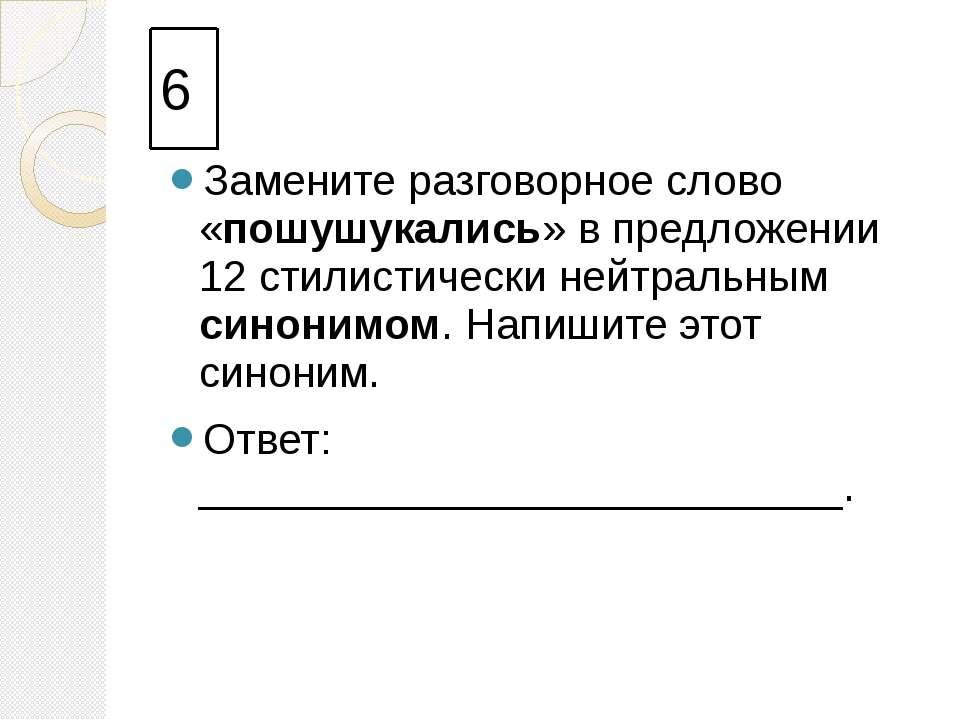 6 Замените разговорное слово «пошушукались» в предложении 12 стилистически не...