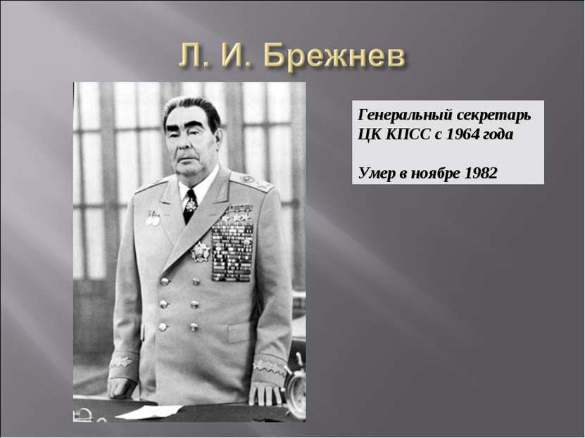 Генеральный секретарь ЦК КПСС с 1964 года Умер в ноябре 1982