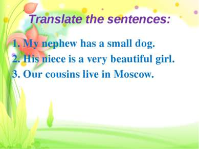 Translate the sentences: 1. My nephew has a small dog. 2. His niece is a very...