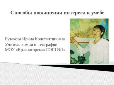 Способы повышения интереса к учебе Бутакова Ирина Константиновна Учитель хими...