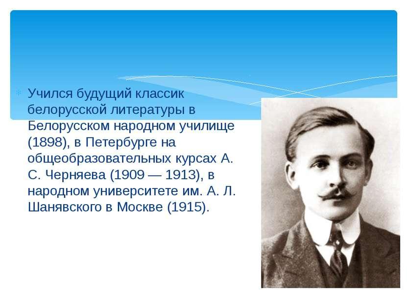 Учился будущий классик белорусской литературы в Белорусском народном училище ...