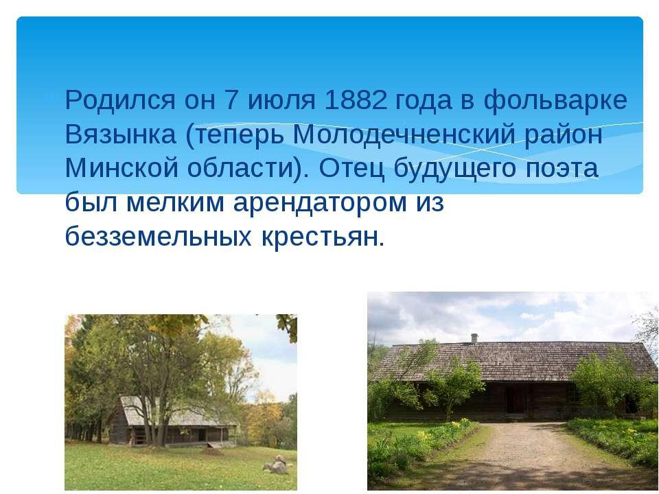 Родился он 7 июля 1882 года в фольварке Вязынка (теперь Молодечненский район ...