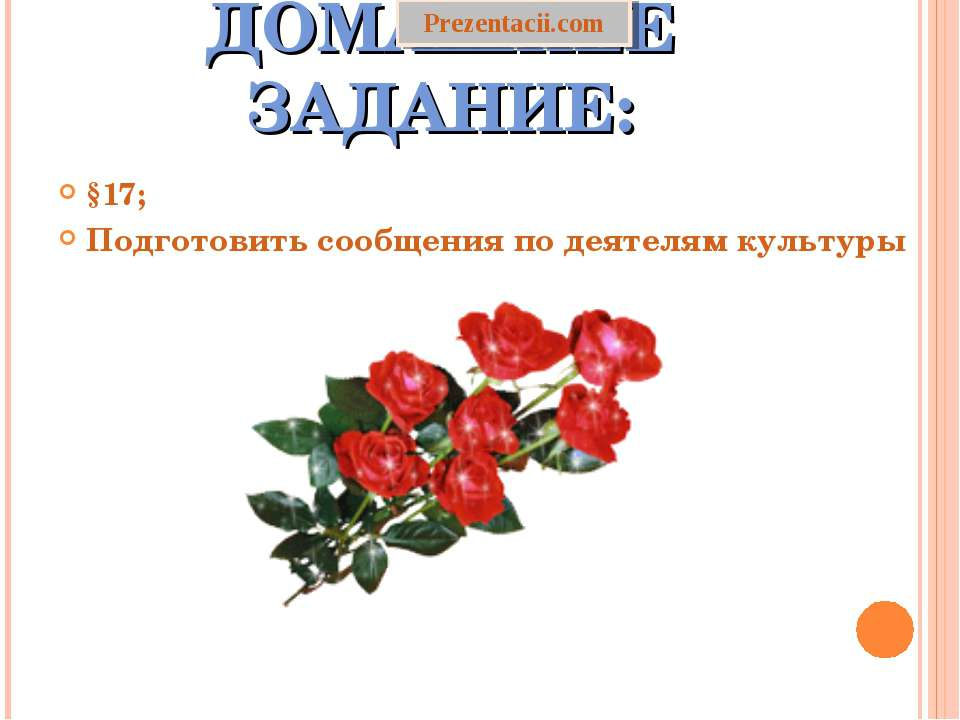 ДОМАШНЕЕ ЗАДАНИЕ: §17; Подготовить сообщения по деятелям культуры