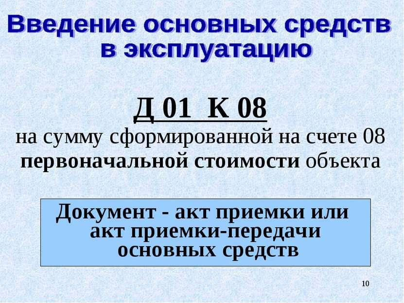 * Д 01 К 08 на сумму сформированной на счете 08 первоначальной стоимости объе...