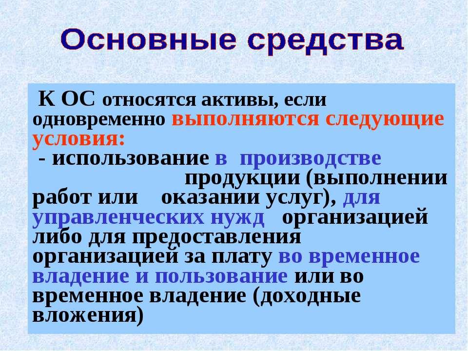 * К ОС относятся активы, если одновременно выполняются следующие условия: - и...