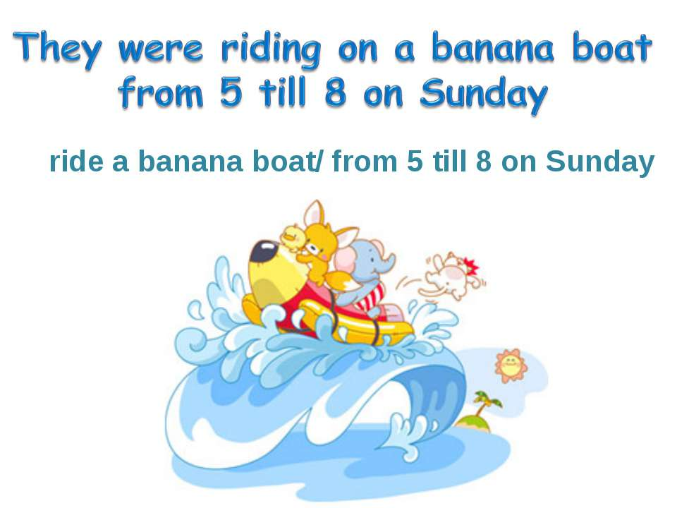 ride a banana boat/ from 5 till 8 on Sunday