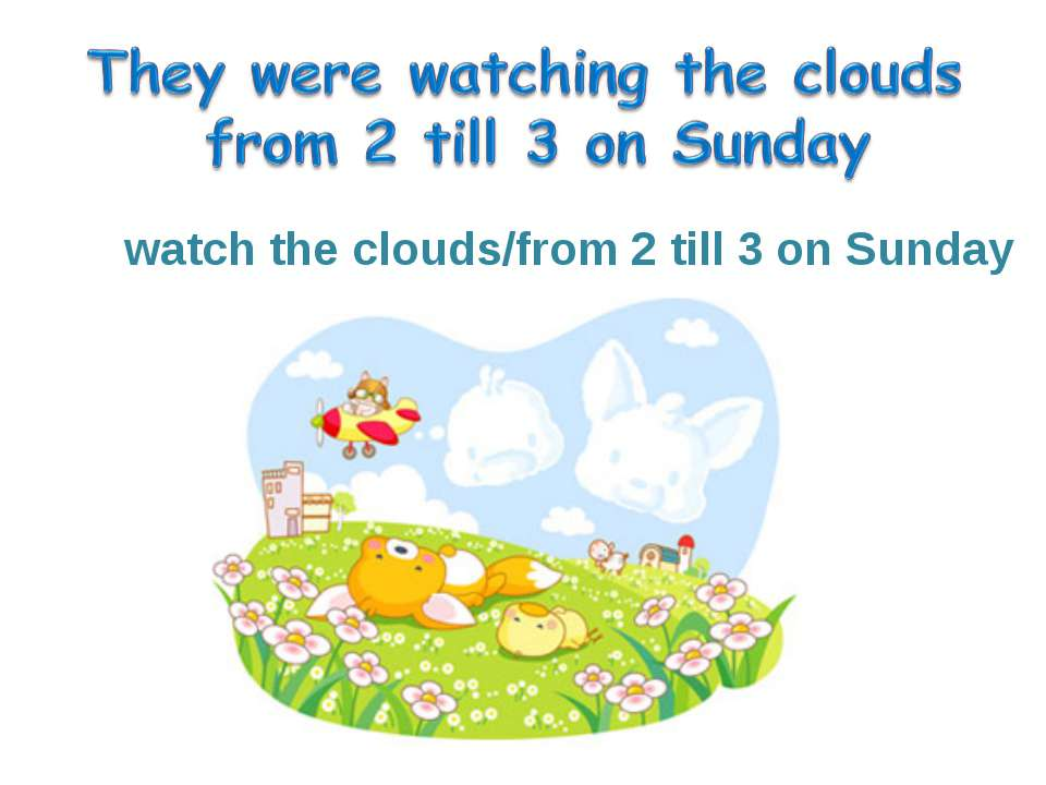 watch the clouds/from 2 till 3 on Sunday