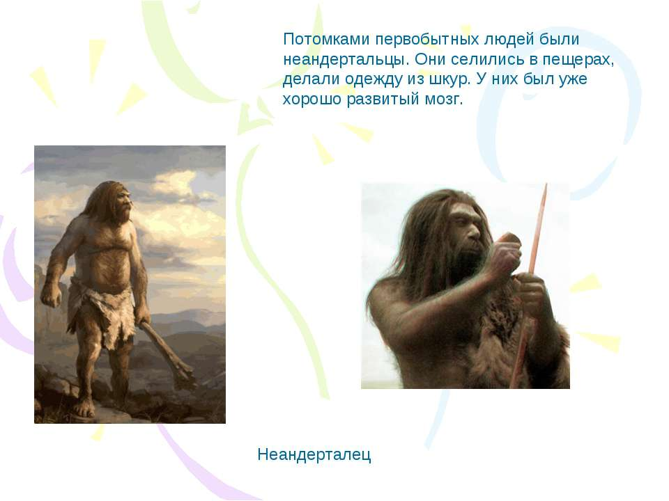 Потомками первобытных людей были неандертальцы. Они селились в пещерах, делал...