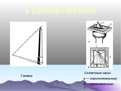 6. ЕДИНИЦЫ ВРЕМЕНИ Гномон Солнечные часы: а — горизонтальные; б — вертикальные;