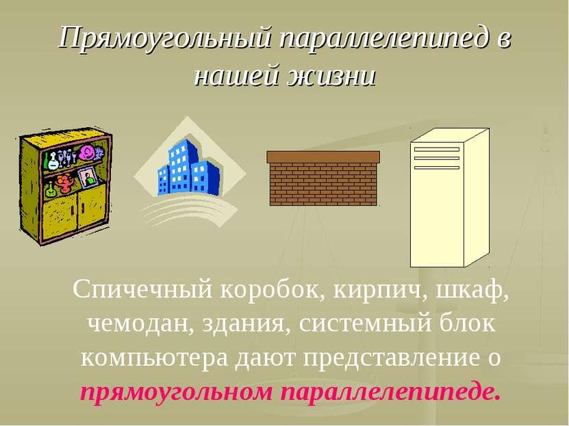 Прямоугольный параллелепипед в нашей жизни Спичечный коробок, кирпич, шкаф, ч...