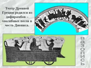 Театр Древней Греции родился из дифирамбов –хвалебных песен в честь Диониса.