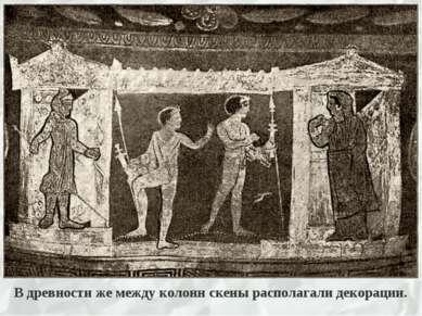 В древности же между колонн скены располагали декорации.