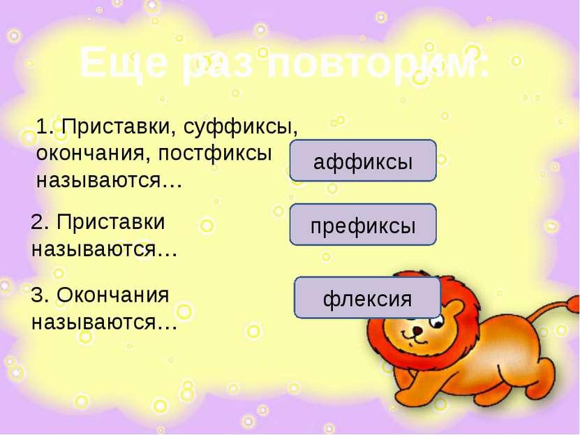 Еще раз повторим: 1. Приставки, суффиксы, окончания, постфиксы называются… 2....