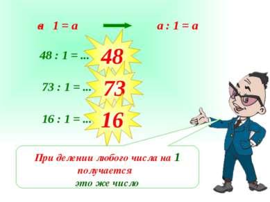a : 1 = а 48 : 1 = ... 48 73 : 1 = ... 73 16 : 1 = ... 16 При делении любого ...